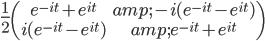 \frac{1}{2} \begin{pmatrix} e^{-i t} + e^{i t} & -i ( e^{-i t} - e^{i t} ) \\ i ( e^{-i t} - e^{i t} ) & e^{-i t} + e^{i t} \end{pmatrix}