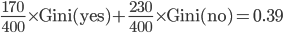\frac{170}{400} \times \mathrm{Gini(yes)} + \frac{230}{400} \times \mathrm{Gini(no)}=0.39