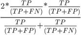 \frac{2 * \frac{TP}{(TP + FN)} * \frac{TP}{(TP + FP)}}{\frac{TP}{(TP + FP)} + \frac{TP}{(TP + FN)}}