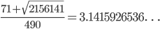 \frac{71 + \sqrt{2156141}}{490} = 3.1415926536\ldots