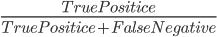 \frac{TruePositice}{TruePositice+FalseNegative}