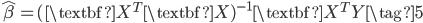 \hat{\beta} = (\textbf{X}^T \textbf{X})^{-1} \textbf{X}^T Y \tag{5}