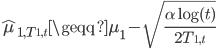 \hat{\mu}_{ 1, T_{1, t} } \geqq \mu_1 -  \sqrt{ \frac{\alpha \log (t)}{2 T_{1, t}} }