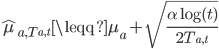 \hat{\mu}_{ a, T_{a, t} } \leqq \mu_a +  \sqrt{ \frac{\alpha \log (t)}{2 T_{a, t}} }