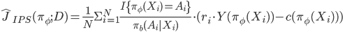 \hat{J}_{IPS}(\pi_\phi ; D) = \frac{1}{N} \Sigma_{i=1}^{N} \frac{  I \{ \pi_\phi(X_i) = A_i \} }{ \pi_b(A_i   X_i) } \cdot ( r_i \cdot Y(\pi_\phi(X_i)) - c(\pi_\phi(X_i)) )