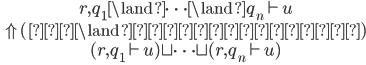\hspace{4em} \begin{array}{c} r , q_1 \land \cdots \land q_n \vdash u \\  \Uparrow (左 \land の繰り返し) \\ ( r , q_1 \vdash u ) \sqcup \cdots \sqcup ( r , q_n \vdash u ) \\ \end{array}