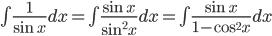 \int \frac{1}{\sin x}dx=\int \frac{\sin x}{\sin^2 x}dx=\int \frac{\sin x}{1 - \cos^2 x}dx