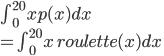 \int_{0}^{20} xp(x) dx\\ =  \int_{0}^{20} x\,roulette(x) dx
