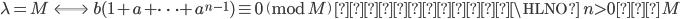 \lambda = M \;\; \Longleftrightarrow \;\; b(1+a+ \cdots + a^{n-1}) \equiv 0 \pmod{M}\;\; \text{なる最小}\HLNO \;n>0\;\text{が}\; M