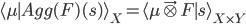 \langle \mu \mid Agg(F)(s) \rangle_X = \langle \mu \vec\otimes F \mid s \rangle_{X\times Y}
