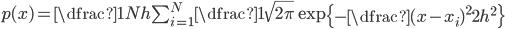 \large p(x) = \dfrac{1}{Nh} \sum_{i = 1}^{N}\dfrac{1}{\sqrt{2\pi}}\exp\left\{-\dfrac{(x - x_{i})^{2}}{2h^{2}}\right\}