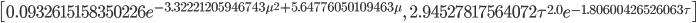 \left [ 0.0932615158350226 e^{- 3.32221205946743 \mu^{2} + 5.64776050109463 \mu}, \quad 2.94527817564072 \tau^{2.0} e^{- 1.80600426526063 \tau}\right ]