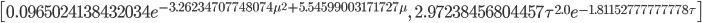 \left [ 0.0965024138432034 e^{- 3.26234707748074 \mu^{2} + 5.54599003171727 \mu}, \quad 2.97238456804457 \tau^{2.0} e^{- 1.81152777777778 \tau}\right ]