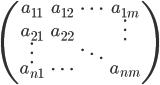 \left( \begin{array}{ccc} a_{11} &  a_{12} & \cdots & a_{1m} \\ a_{21} & a_{22} & & \vdots \\ \vdots & & \ddots & \\ a_{n1} & \cdots & & a_{nm} \\ \end{array} \right)
