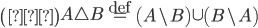 \left( 証 \right) A \triangle B \overset{\mathrm{def}}{=} \left( A\backslash B \right) \cup \left( B\backslash A \right)
