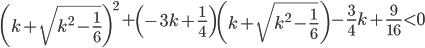 \left( k + \sqrt{ k^{2} - \frac{ 1 }{ 6 } } \right)^{2} + \left( -3k + \frac{1}{4} \right) \left( k + \sqrt{ k^{2} - \frac{ 1 }{ 6 } } \right) - \frac{3}{4} k + \frac{9}{16} \lt 0