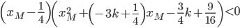 \left( x_M - \frac{1}{4} \right) \left( x_M^{2} + \left( -3k + \frac{1}{4} \right) x_M - \frac{3}{4} k + \frac{9}{16} \right) \lt 0
