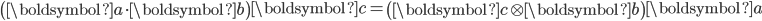 \left(\boldsymbol{a} \cdot \boldsymbol{b} \right) \boldsymbol{c} = \left(\boldsymbol{c} \otimes \boldsymbol{b} \right) \boldsymbol{a}
