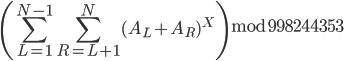 \left(\displaystyle \sum_{L=1}^{N-1} \sum_{R=L+1}^{N} (A_L+A_R)^X\right) \bmod 998244353