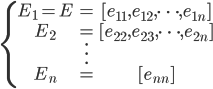 \left\{ \begin{matrix} E_1 = E & = & [ e_{11}, e_{12}, \cdots, e_{1n} ] \\ E_2 & = & [ e_{22}, e_{23}, \cdots, e_{2n} ] \\  & \vdots \\ E_n & = & [ e_{nn} ] \\ \end{matrix} \right.