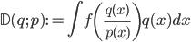 \mathbb{D}(q ; p) := \int f \left( {\large \frac{q(x)}{p(x)} } \right) q(x) ~ dx