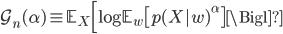\mathcal{G}_n(\alpha) \equiv \mathbb{E}_X \Bigl[ \log \mathbb{E}_w \bigl[ p(X w)^\alpha \bigr] \Bigl]