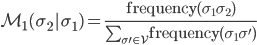 \mathcal{M}_1(\sigma_2|\sigma_1) = \frac{\mathrm{frequency}(\sigma_1 \sigma_2)}{\sum_{\sigma' \in \mathcal{V}} \mathrm{frequency}(\sigma_1 \sigma ')}