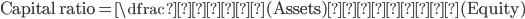 \mathrm{Capital\,ratio} = \dfrac{資産(\mathrm{Assets})}{純資産(\mathrm{Equity})}