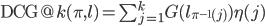 \mathrm{DCG}@k(\pi, l)=\sum_{j=1}^{k}G(l_{\pi^{-1}(j)})\eta(j)