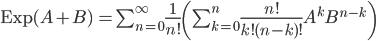 \mathrm{Exp}(A + B) \, = \sum_{n = 0}^{\infty} \frac{1}{n!}\(\sum_{k=0}^{n} \frac{n!}{k!(n-k)!} A^k B^{n - k} \)