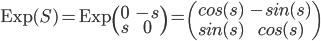 \mathrm{Exp}(S) = \mathrm{Exp}\begin{pmatrix}0 & -s \\ s & 0 \\ \end{pmatrix} = \begin{pmatrix}cos(s) & -sin(s) \\ sin(s) & cos(s) \end{pmatrix}