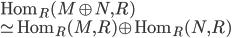 \mathrm{Hom}_R (M \oplus N, R) \\ \simeq \mathrm{Hom}_R (M, R) \oplus \mathrm{Hom}_R (N,R)
