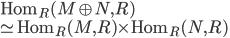 \mathrm{Hom}_R (M \oplus N, R) \\\simeq \mathrm{Hom}_R (M, R) \times \mathrm{Hom}_R (N,R)