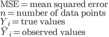 \mathrm{MSE} =   \text{mean squared error} \\ {n} =   \text{number of data points} \\ Y_{i}   =   \text{true values} \\ \hat{Y}_{i} =   \text{observed values} \\