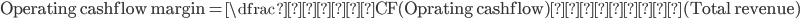 \mathrm{Operating\,cashflow\,margin} = \dfrac{営業\mathrm{CF}(\mathrm{Oprating\,cashflow})}{売上高(\mathrm{Total\,revenue})}