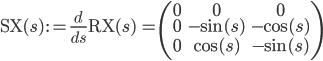 \mathrm{SX}(s) \,:= \frac{d}{ds}\mathrm{RX}(s) \,= \begin{pmatrix}0 & 0 & 0 \\ 0 & -\sin(s)& -\cos(s)\\ 0 & \cos(s)& -\sin(s)\\ \end{pmatrix}