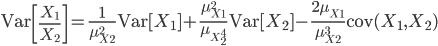 \mathrm{Var}\left [ \frac{X_1}{X_2} \right ]  = \frac{1}{\mu_{X_2}^2}\mathrm{Var}[X_1] + \frac{\mu_{X_1}^2}{\mu_{X_2^4}}\mathrm{Var}[X_2] - \frac{2\mu_{X_1}}{\mu_{X_2}^3}\mathrm{cov}(X_1, X_2)