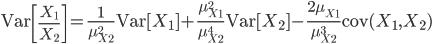 \mathrm{Var}\left [ \frac{X_1}{X_2} \right ]  = \frac{1}{\mu_{X_2}^2}\mathrm{Var}[X_1] + \frac{\mu_{X_1}^2}{\mu_{X_2}^4}\mathrm{Var}[X_2] - \frac{2\mu_{X_1}}{\mu_{X_2}^3}\mathrm{cov}(X_1, X_2)