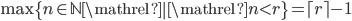 \max \left \lbrace n \in \mathbb{N} \mathrel{} \middle | \mathrel{} n \lt r \right \rbrace = \lceil r \rceil - 1