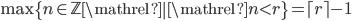 \max \left \lbrace n \in \mathbb{Z} \mathrel{} \middle   \mathrel{} n \lt r \right \rbrace = \lceil r \rceil - 1