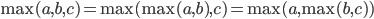 \max(a, b, c) = \max(\max(a, b), c) = \max(a, \max(b, c))