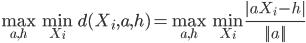 \max_{a,h}\min_{X_i}d(X_i,a,h)=\max_{a,h}\min_{X_i}\frac{|aX_i-h|}{||a||}