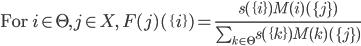 \mbox{For }i\in \Theta, j\in X, \: F(j)(\{i\}) = \frac{s(\{i\})M(i)(\{j\})} {\sum_{k\in \Theta}s(\{k\})M(k)(\{j\})}