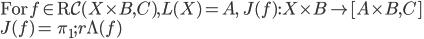 \mbox{For}\: f\in \mbox{R}{\mathcal C}(X\times B, C), L(X) = A ,\:\: J(f):X\times B\to [A\times B, C]  \\ J(f) =\: \pi_1;r\Lambda(f)