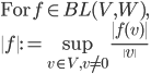 \mbox{For}\: f\in BL(V, W),\  \| f\| := \sup_{v\in V, v\neq 0} \frac{\| f(v) \|}{ \|v\| }