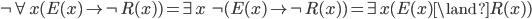 \neg \forall x (E(x) \rightarrow \neg R(x)) = \exists x\ \neg (E(x) \rightarrow \neg R(x)) = \exists x (E(x) \land R(x))
