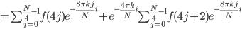 \normalsize = \sum_{j=0}^{\frac{N}{4}-1}f(4j)e^{-\frac{8\pi kj}{N}i}+e^{-\frac{4\pi k}{N}i}\sum_{j=0}^{\frac{N}{4}-1}f(4j+2)e^{-\frac{8\pi kj}{N}i}