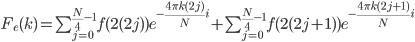 \normalsize F_e(k) = \sum_{j=0}^{\frac{N}{4}-1}f(2(2j))e^{-\frac{4\pi k(2j)}{N}i}+\sum_{j=0}^{\frac{N}{4}-1}f(2(2j+1))e^{-\frac{4\pi k(2j+1)}{N}i}