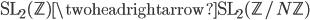 \operatorname{SL}_2(\mathbb{Z}) \twoheadrightarrow \operatorname{SL}_2(\mathbb{Z}/N\mathbb{Z})
