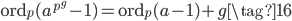 \operatorname{ord}_p(a^{p^g} - 1) = \operatorname{ord}_p(a - 1) + g \tag{16}